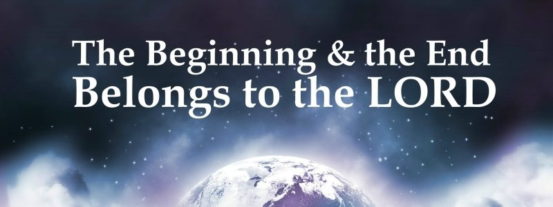 The Beginning and End Belong to the Lord