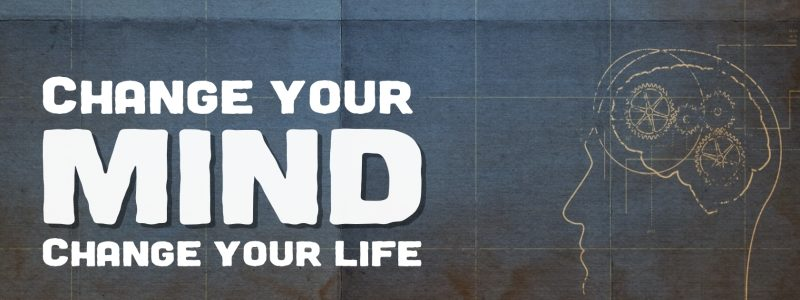 Change Your Mind – Change Your Life