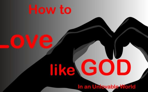 How to Love like GOD in an Unlovable World